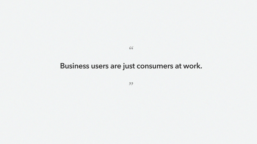 """ "" Business users are just consumers at work."