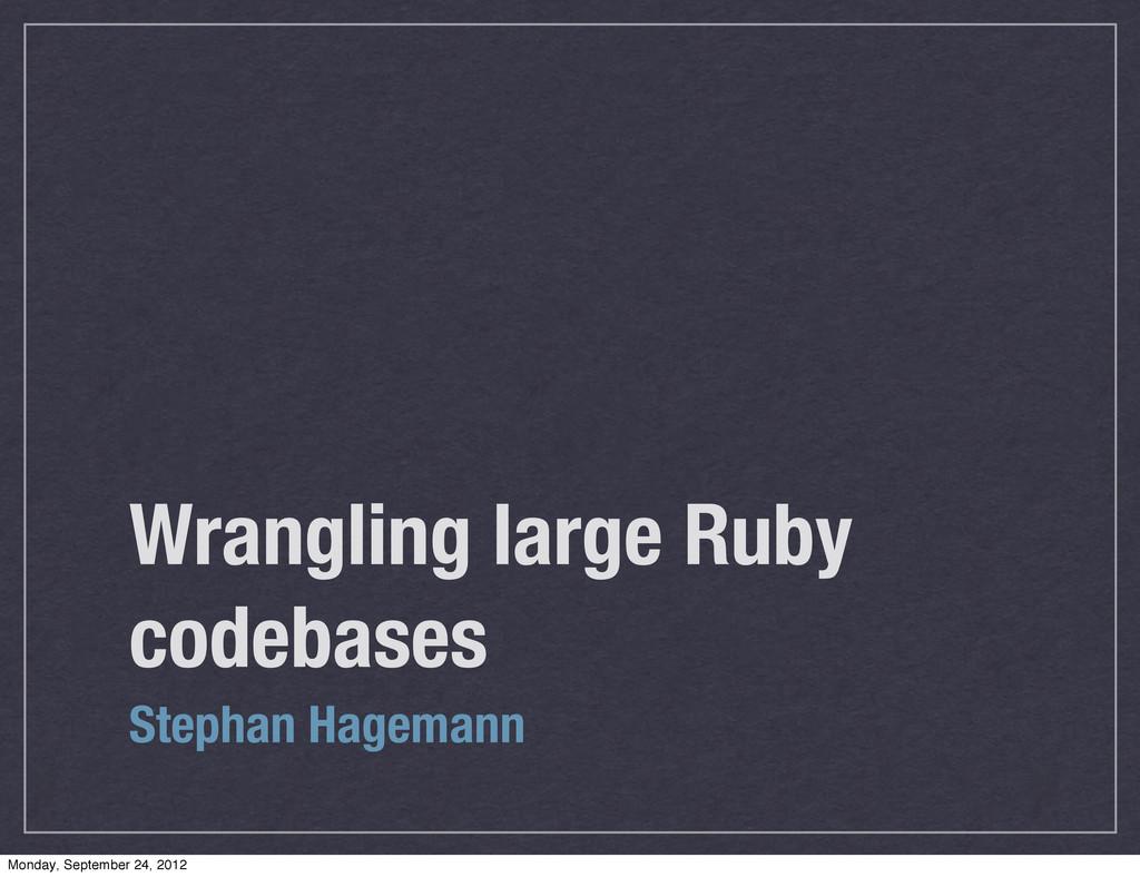 Wrangling large Ruby codebases Stephan Hagemann...