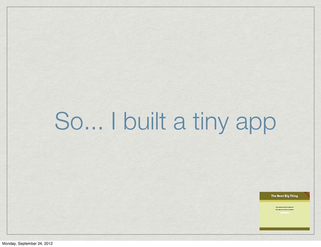 So... I built a tiny app Monday, September 24, ...