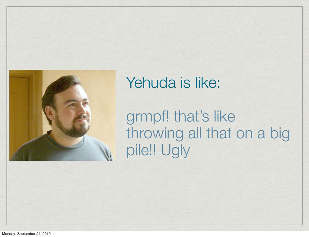 Yehuda is like: grmpf! that's like throwing all...