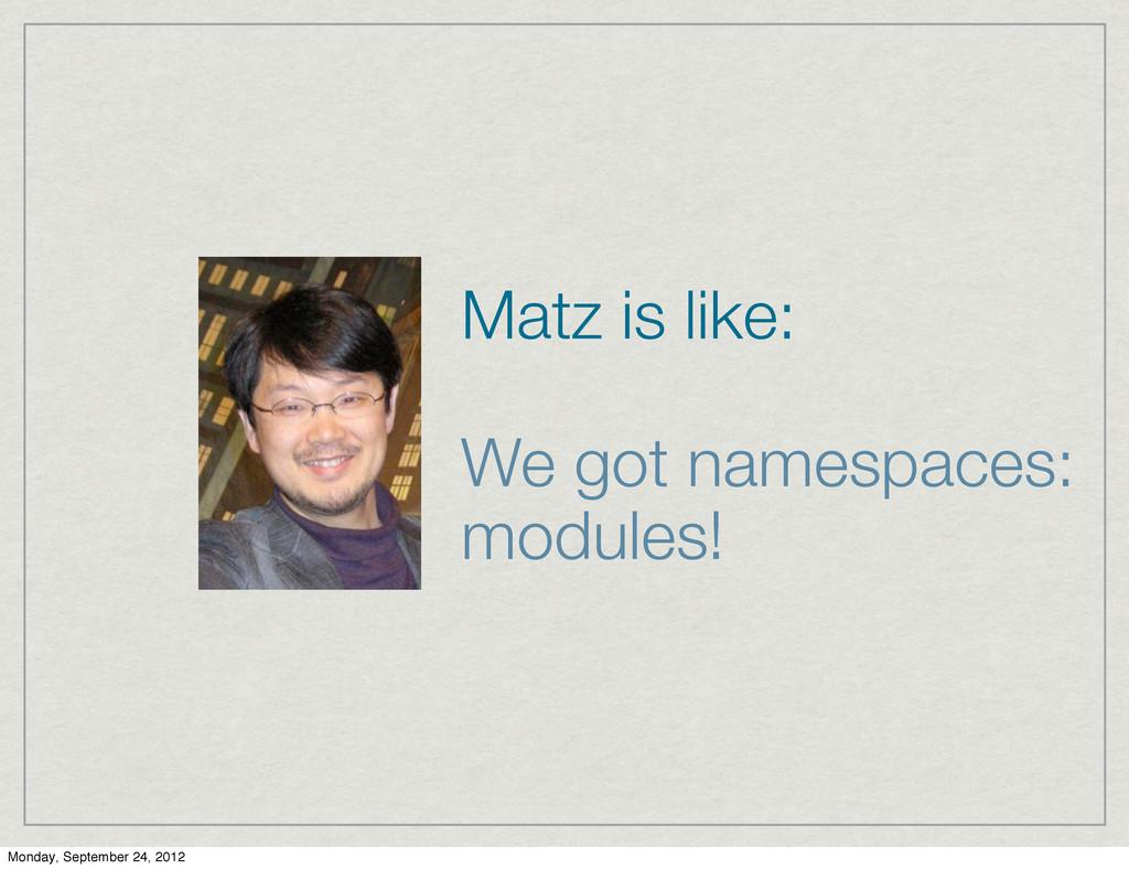 Matz is like: We got namespaces: modules! Monda...