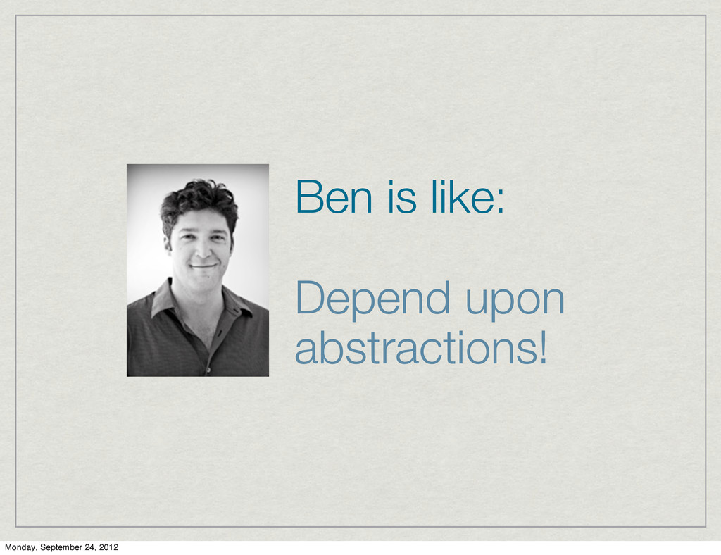 Ben is like: Depend upon abstractions! Monday, ...