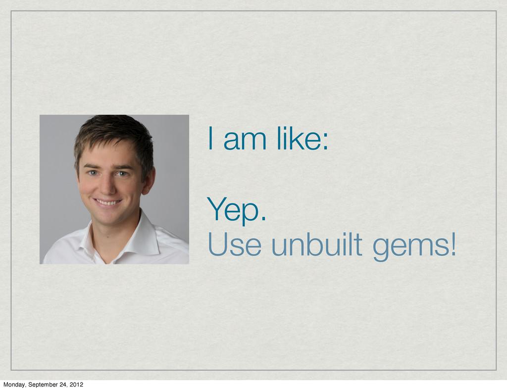 I am like: Yep. Use unbuilt gems! Monday, Septe...