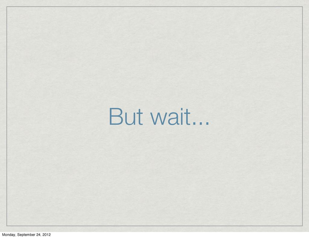 But wait... Monday, September 24, 2012
