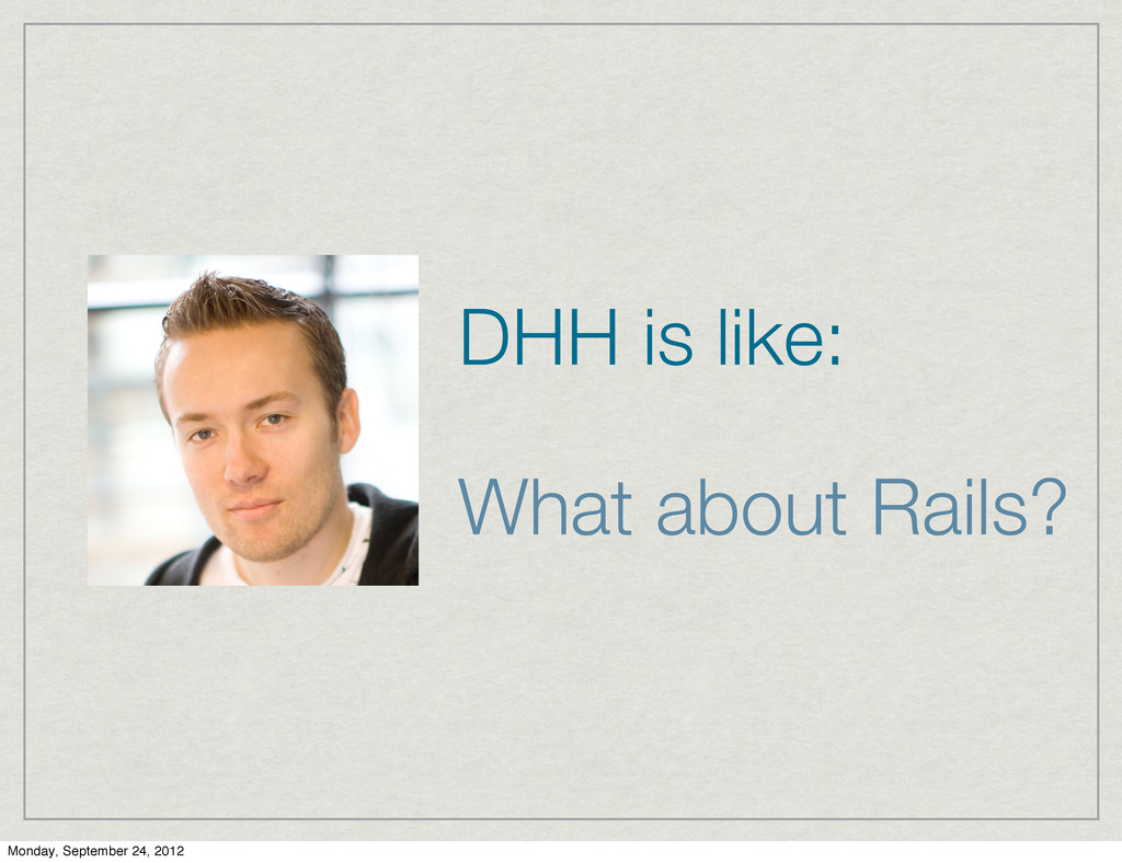 DHH is like: What about Rails? Monday, Septembe...