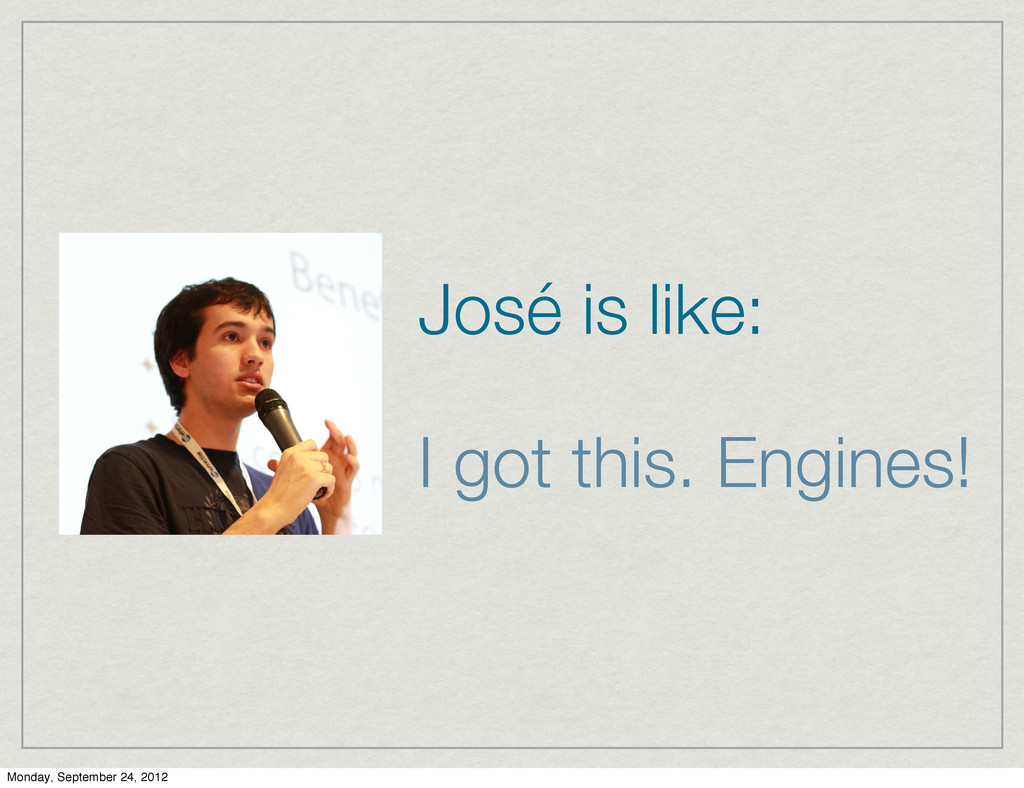 José is like: I got this. Engines! Monday, Sept...