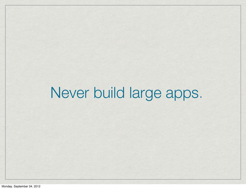 Never build large apps. Monday, September 24, 2...