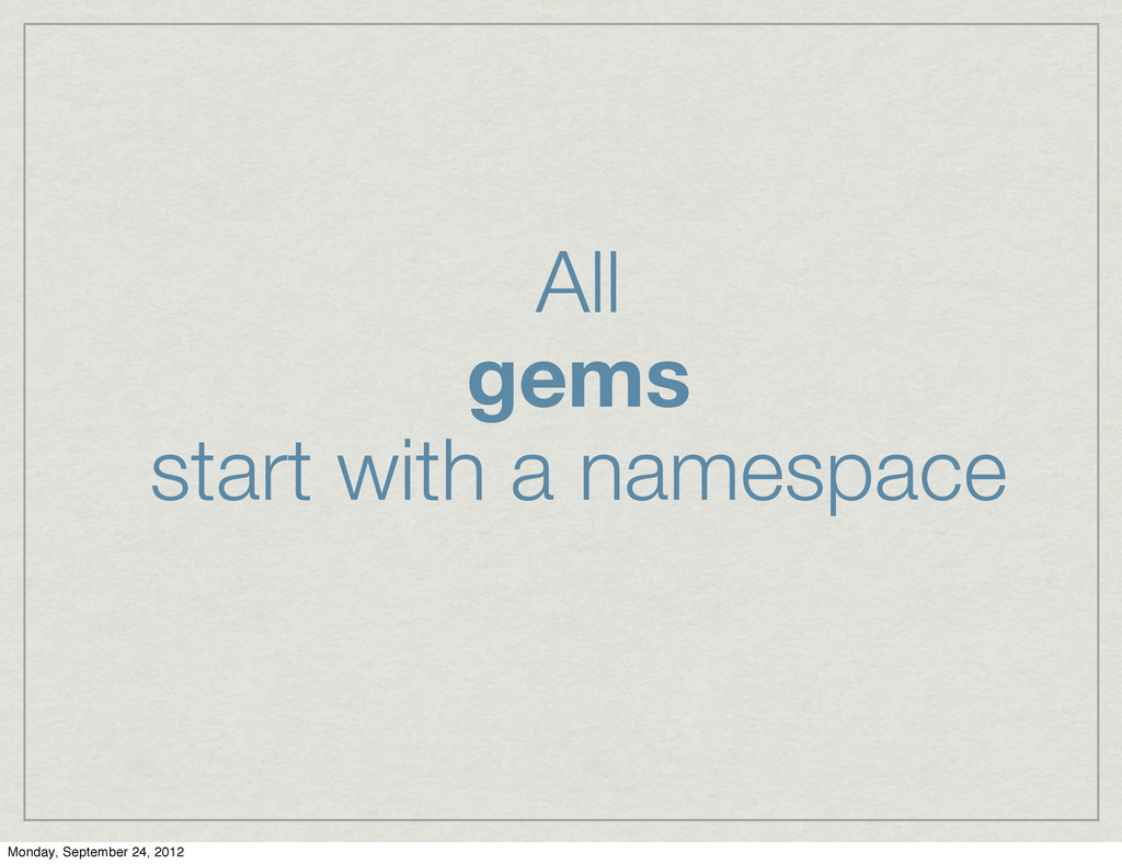 All gems start with a namespace Monday, Septemb...