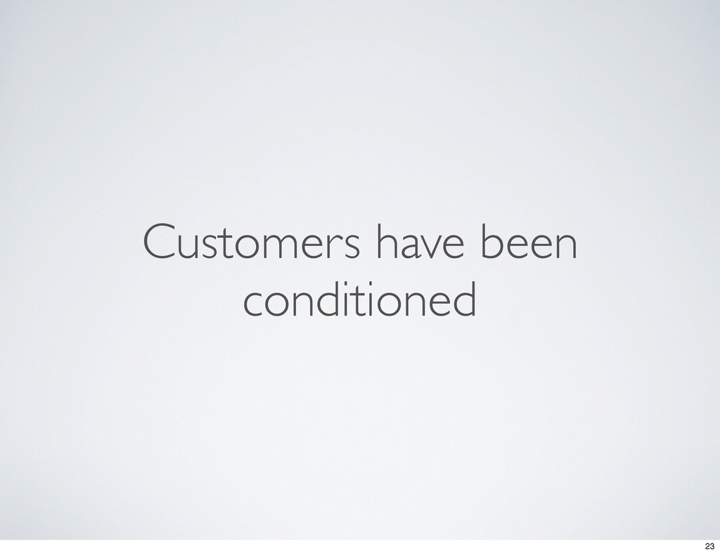 Customers have been conditioned 23