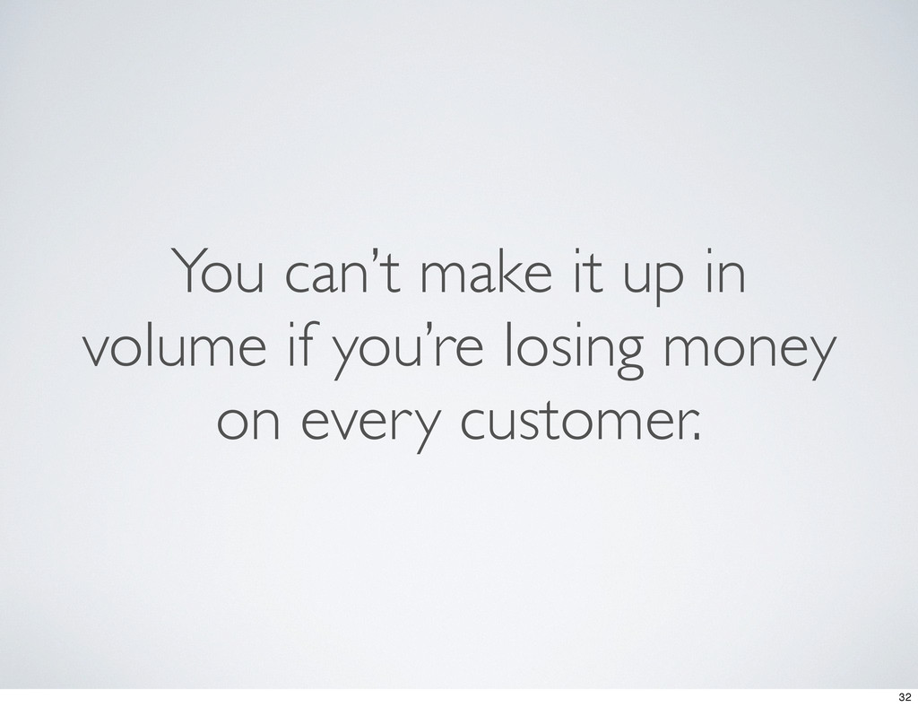 You can't make it up in volume if you're losing...