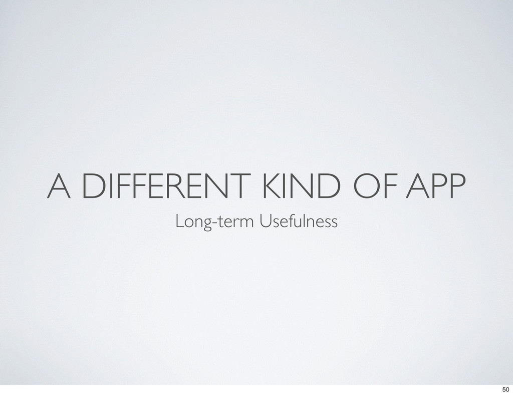 A DIFFERENT KIND OF APP Long-term Usefulness 50