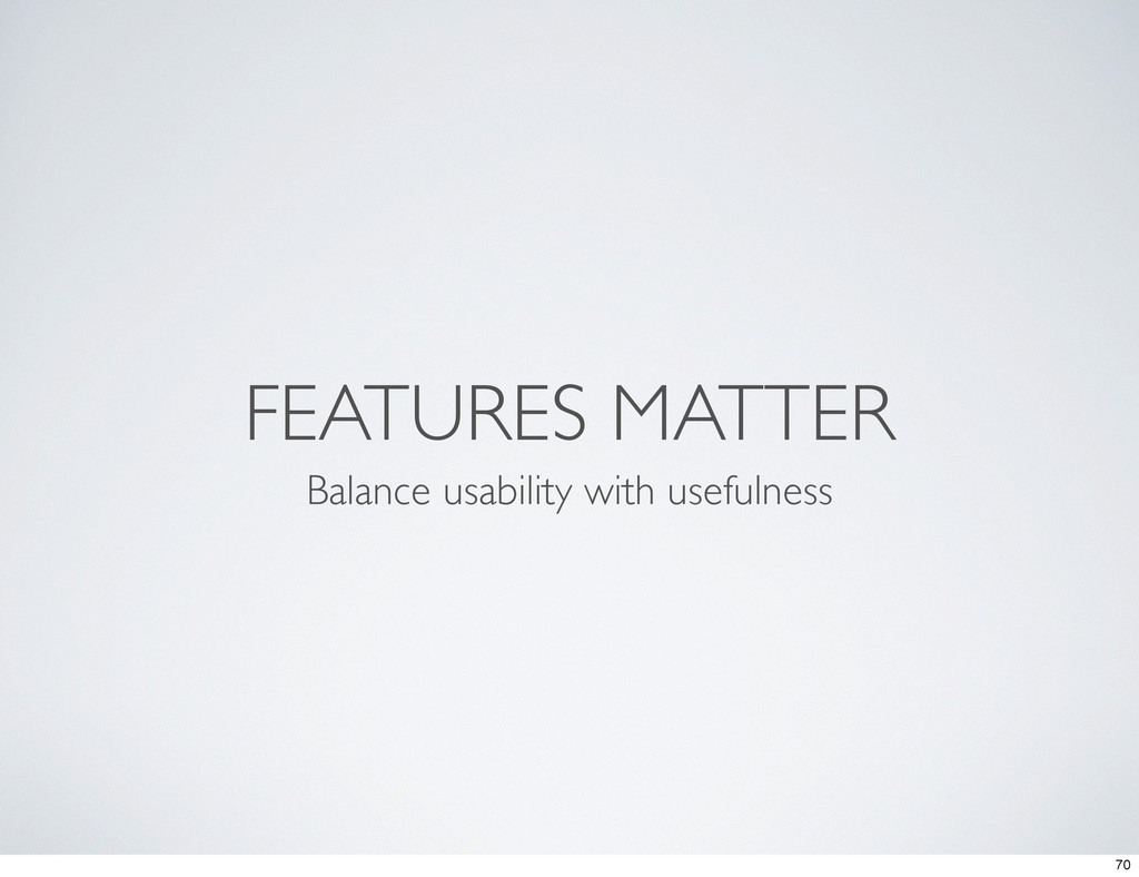 FEATURES MATTER Balance usability with usefulne...