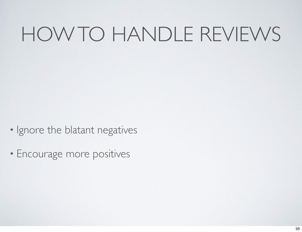 HOW TO HANDLE REVIEWS • Ignore the blatant nega...