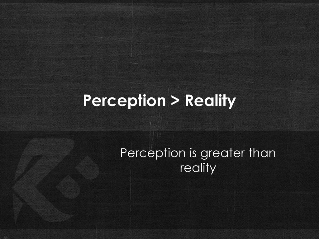 Perception > Reality Perception is greater than...