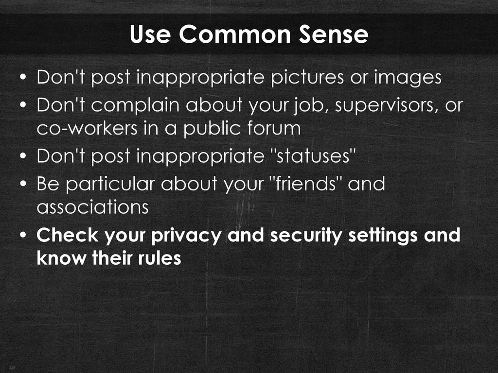 Use Common Sense • Don't post inappropriate pic...