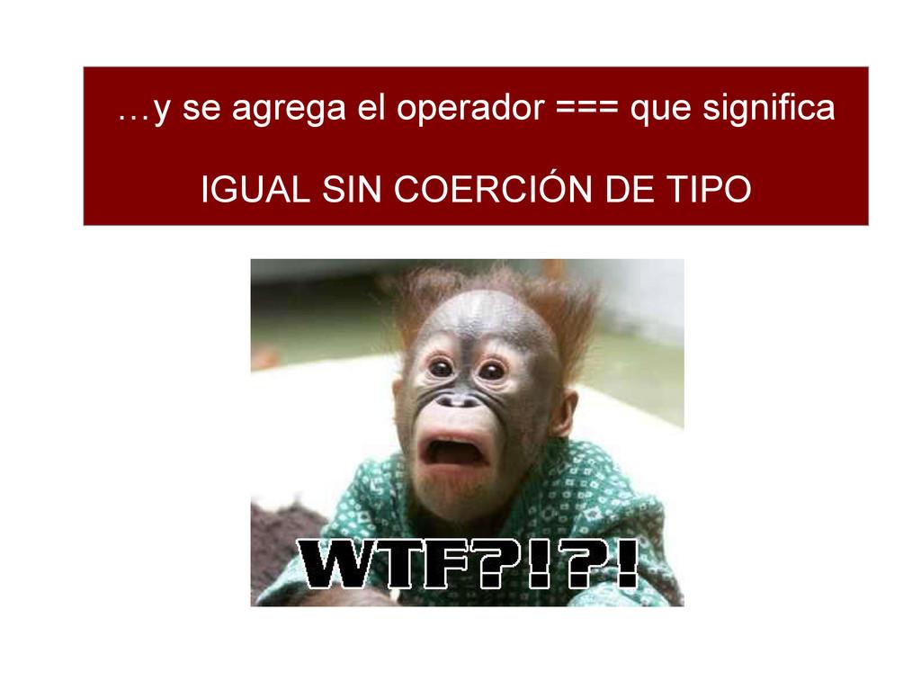 …y se agrega el operador === que significa IGUA...