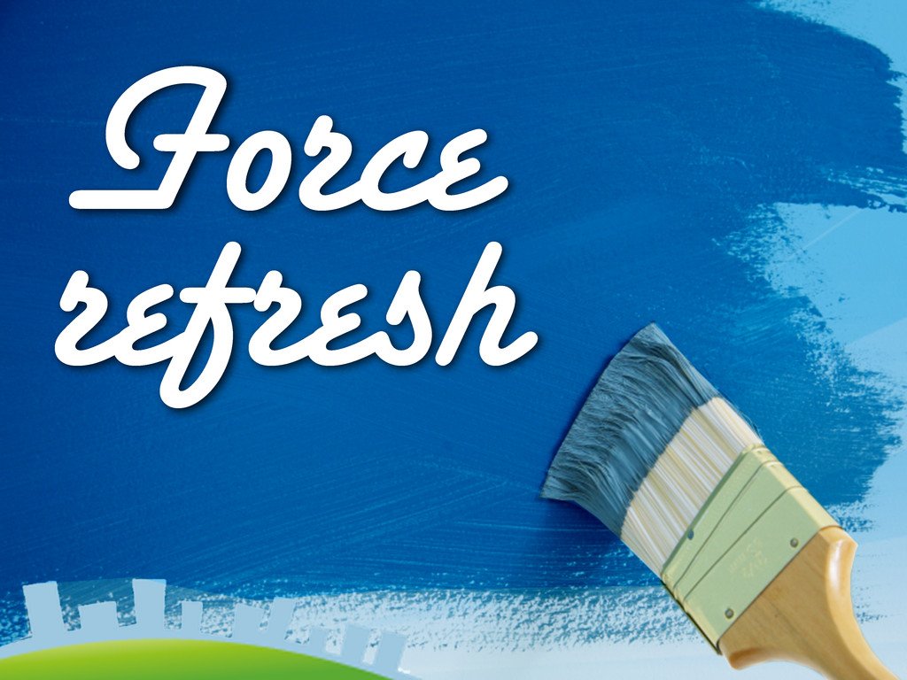 Force refresh