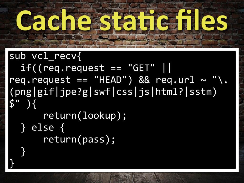 Cache sta>c files sub vcl_recv{   ...