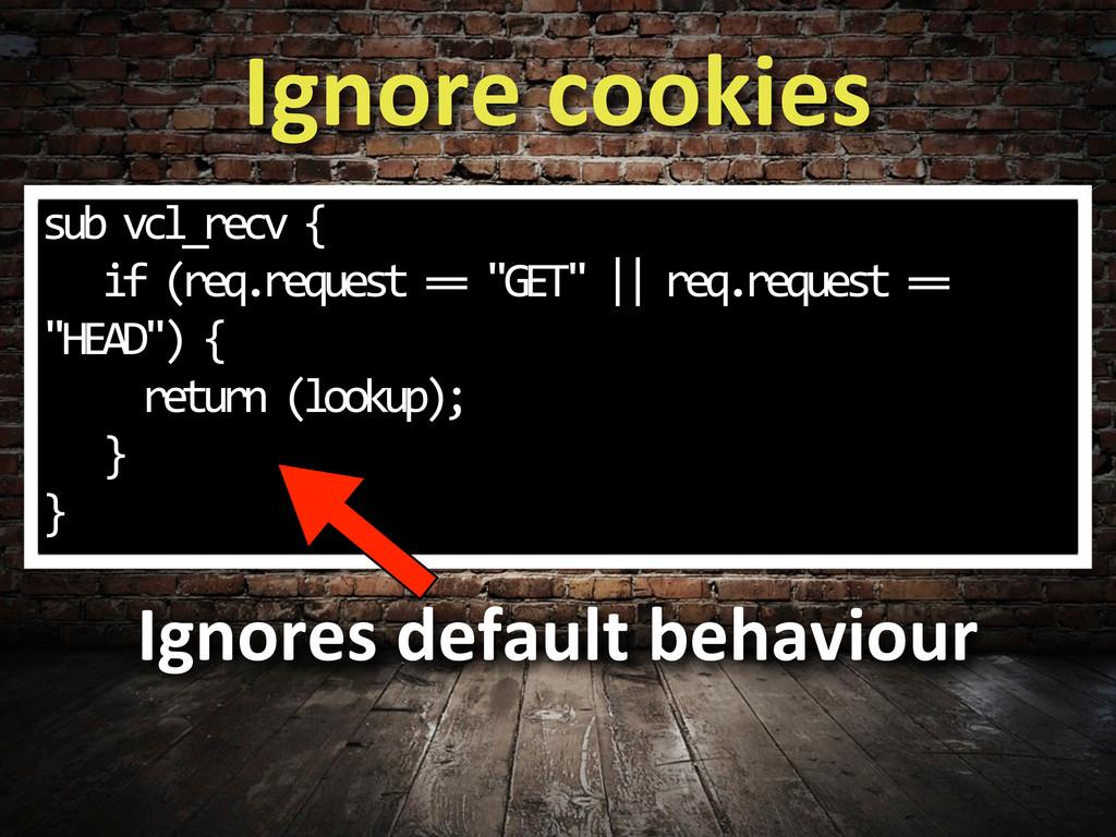 Ignore cookies sub vcl_recv {   ...