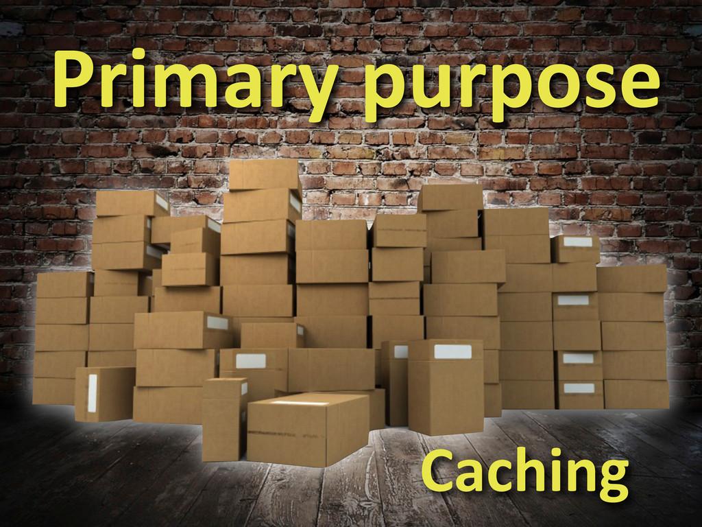 Primary purpose Caching