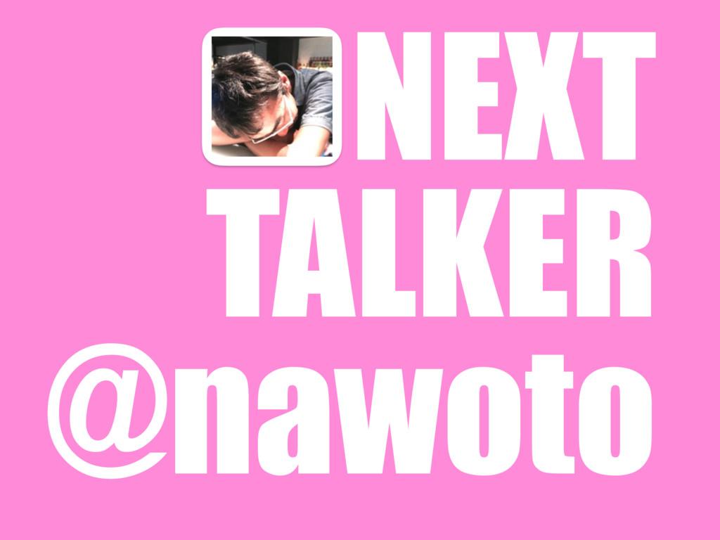 NEXT TALKER @nawoto