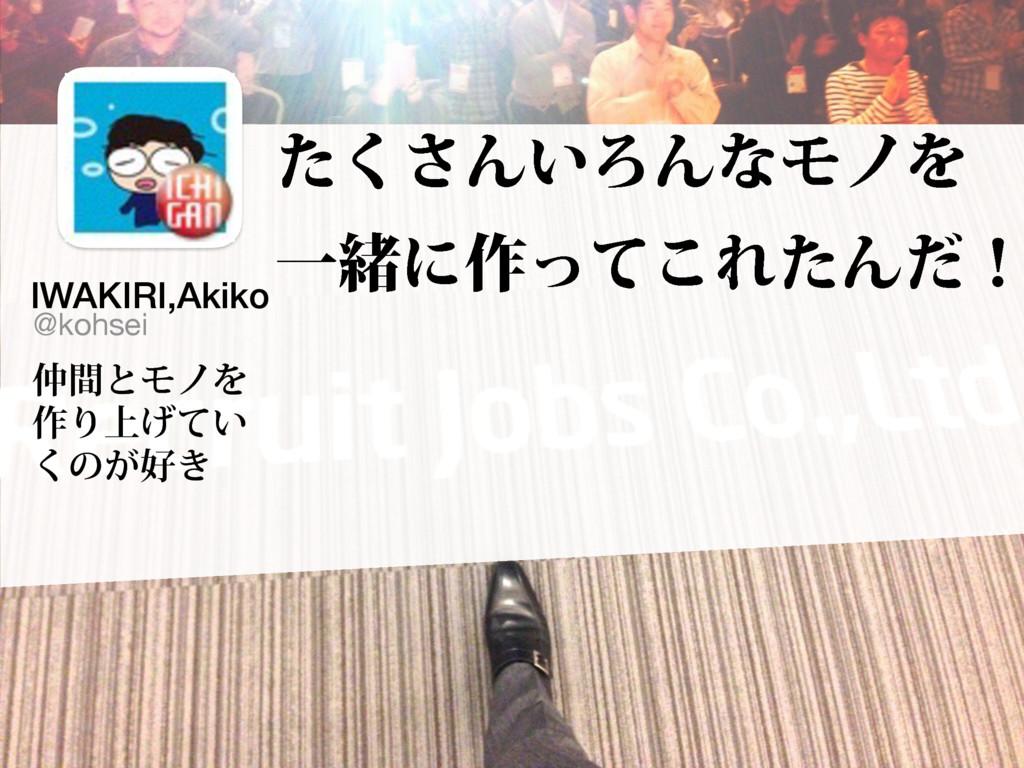 IWAKIRI,Akiko ؒͱϞϊΛ ࡞Γ্͍͛ͯ ͘ͷ͕͖ @kohsei ͨ͘͞Μ͍...