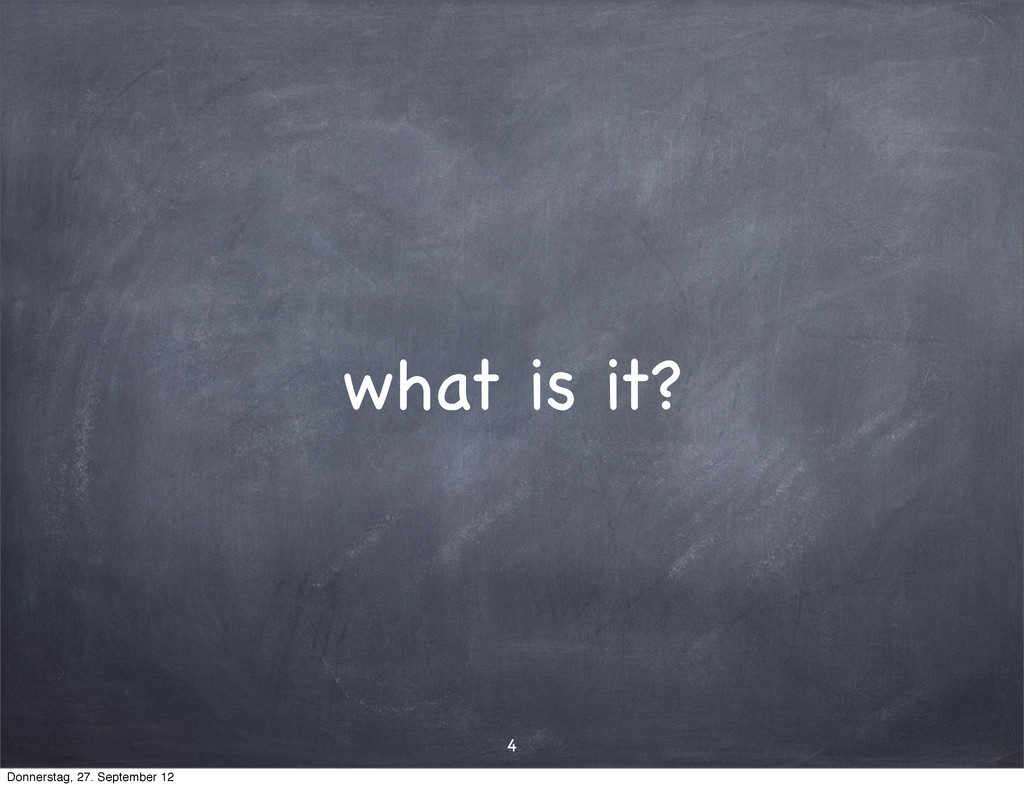 what is it? 4 Donnerstag, 27. September 12
