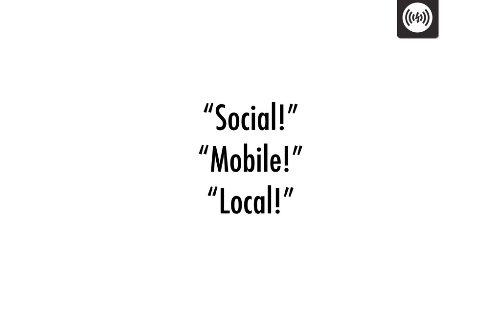 """Social!"" ""Mobile!"" ""Local!"""