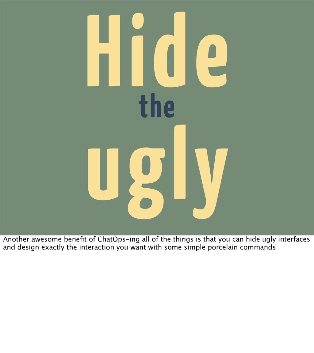 Hide the ugly Another awesome benefit of ChatOps...