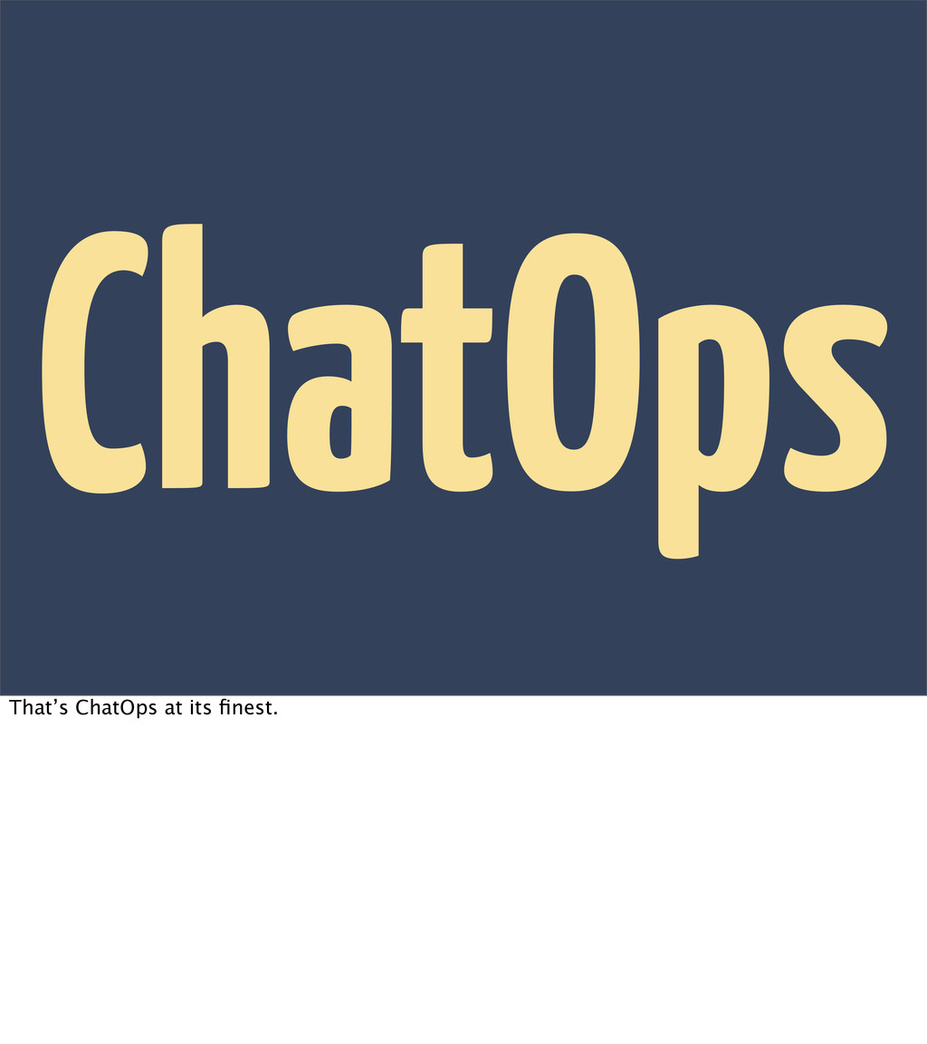 ChatOps That's ChatOps at its finest.