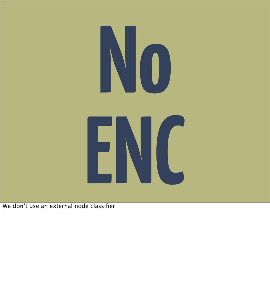 No ENC We don't use an external node classifier
