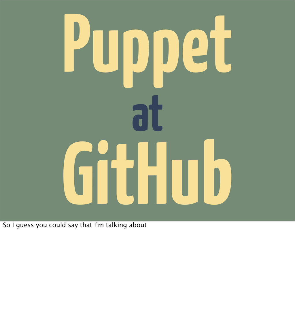 at Puppet GitHub So I guess you could say that ...