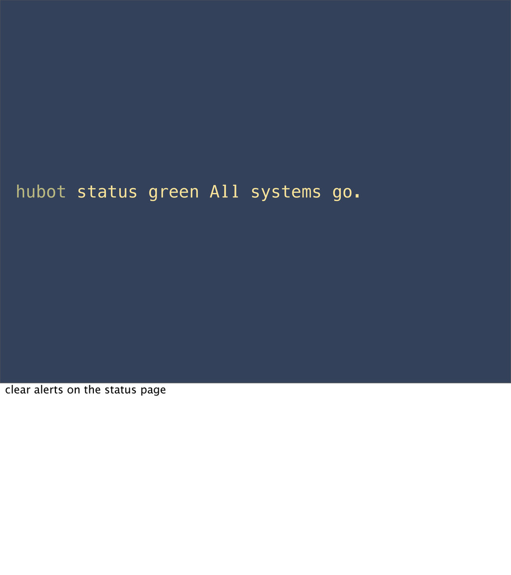 hubot status green All systems go. clear alerts...