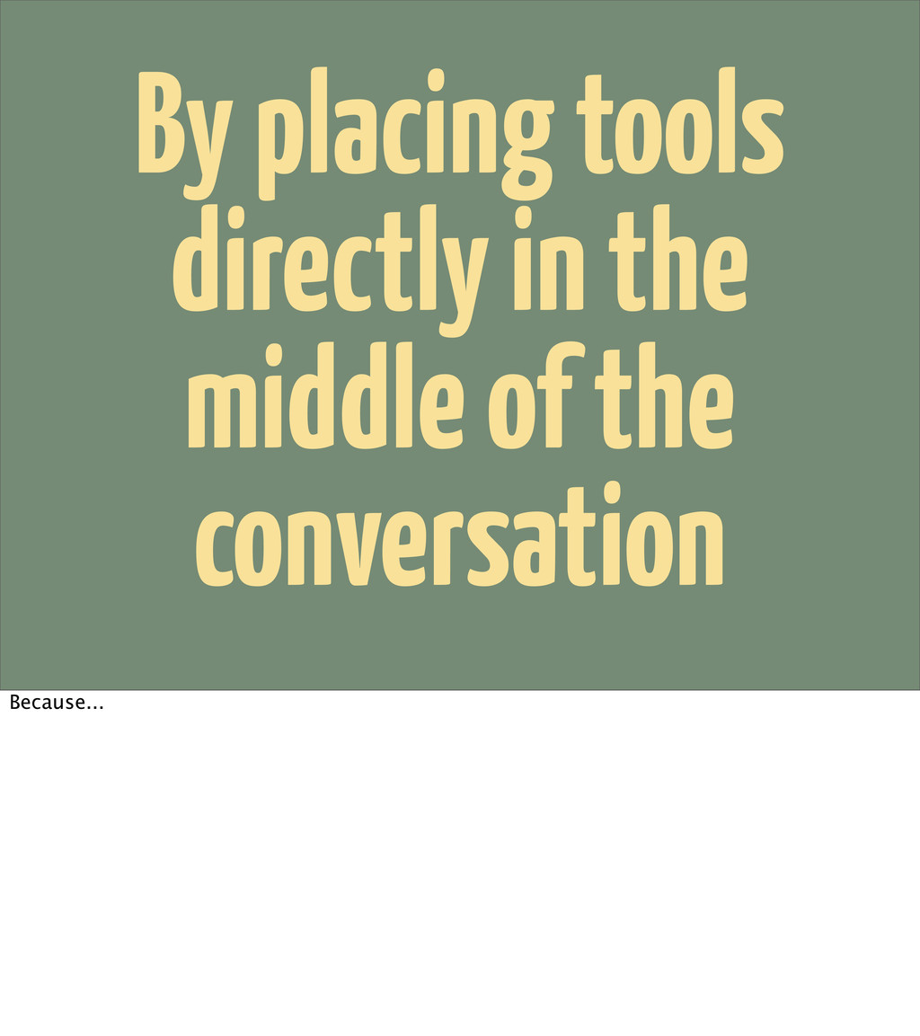 By placing tools directly in the middle of the ...