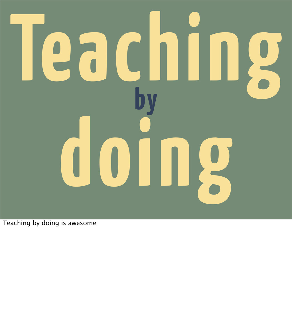 Teaching by doing Teaching by doing is awesome