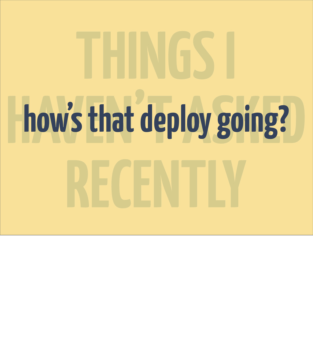 THINGS I HAVEN'T ASKED RECENTLY how's that depl...