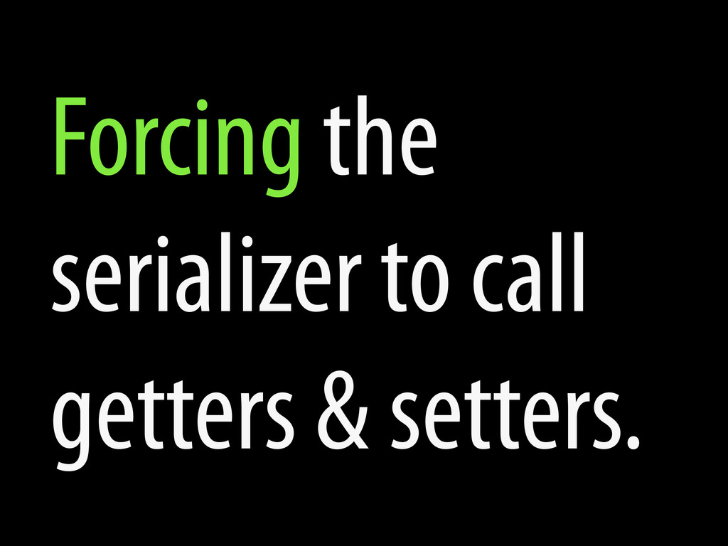 Forcing the serializer to call getters & setter...