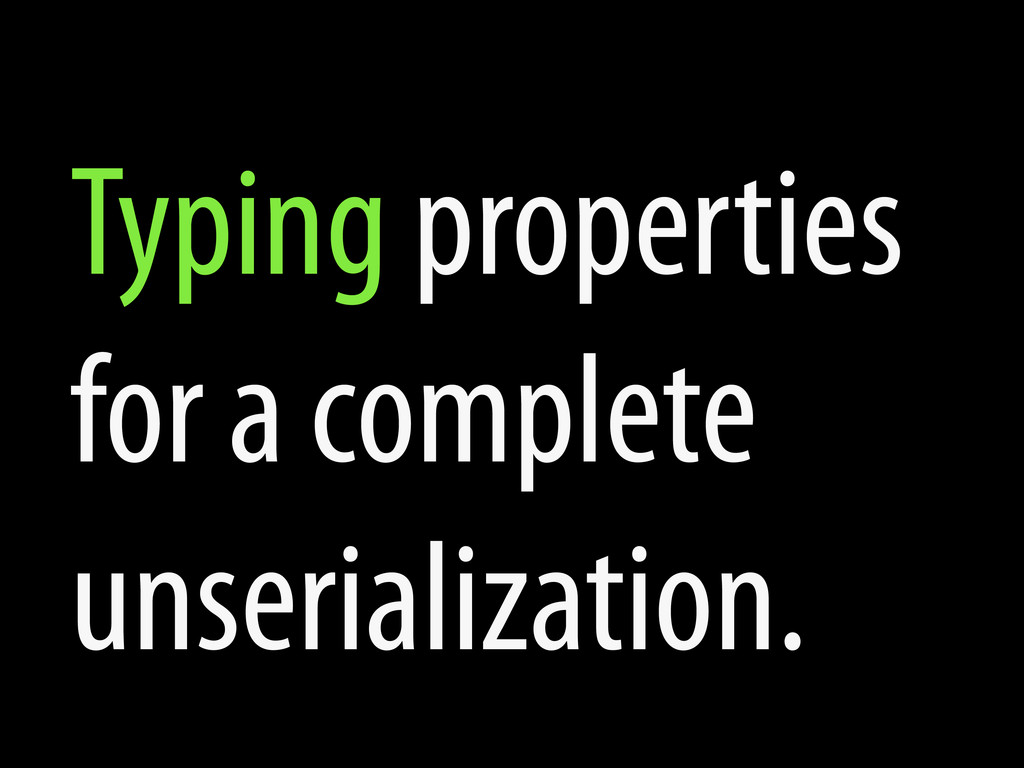 Typing properties for a complete unserializatio...