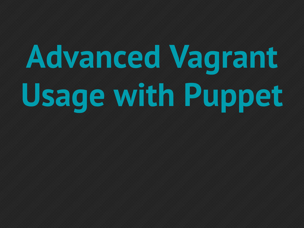 Advanced Vagrant Usage with Puppet