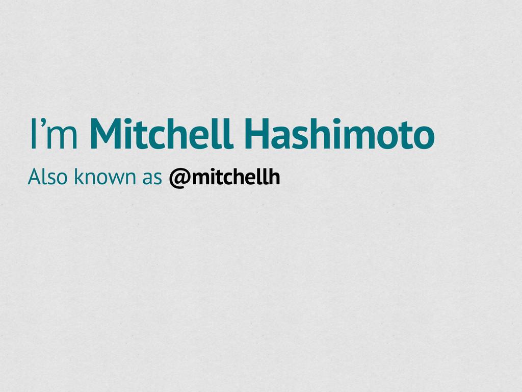 I'm Mitchell Hashimoto Also known as @mitchellh
