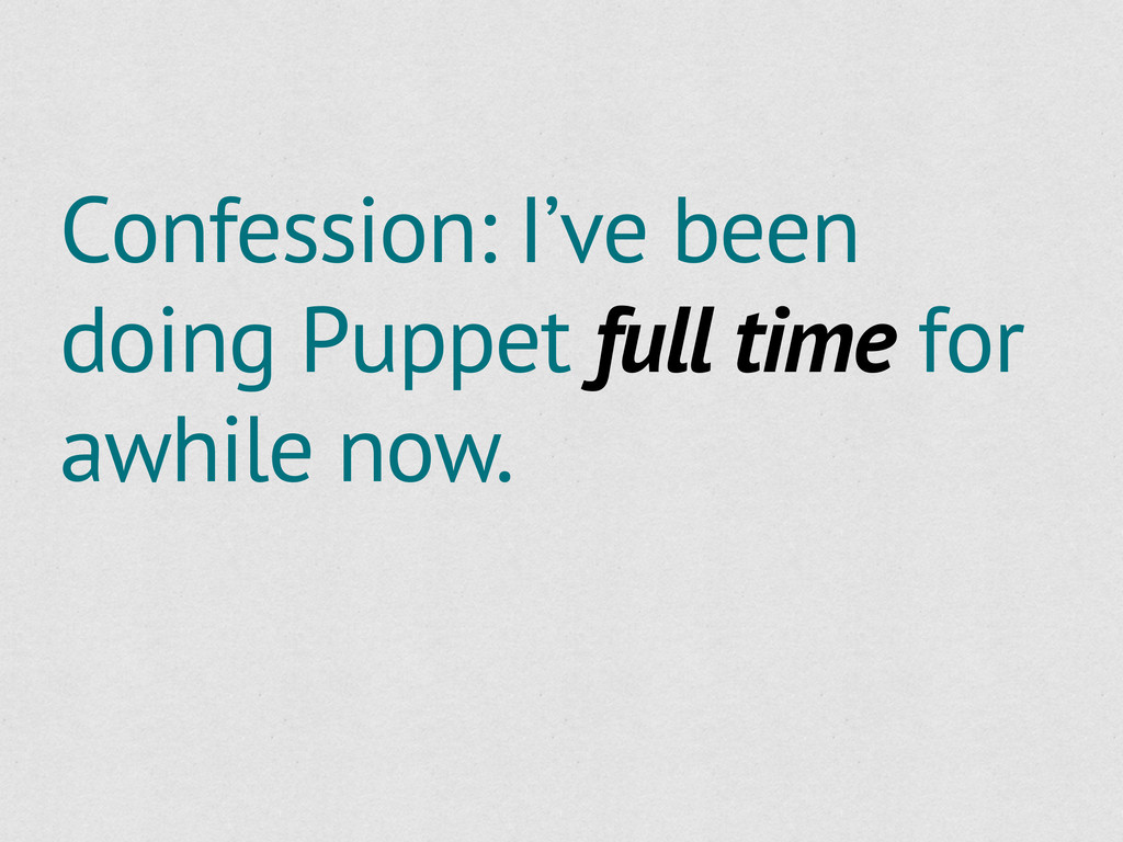 Confession: I've been doing Puppet full time fo...