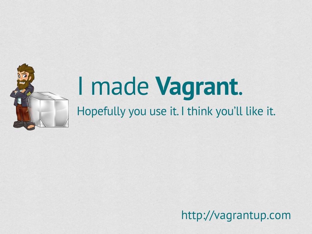 I made Vagrant. Hopefully you use it. I think y...