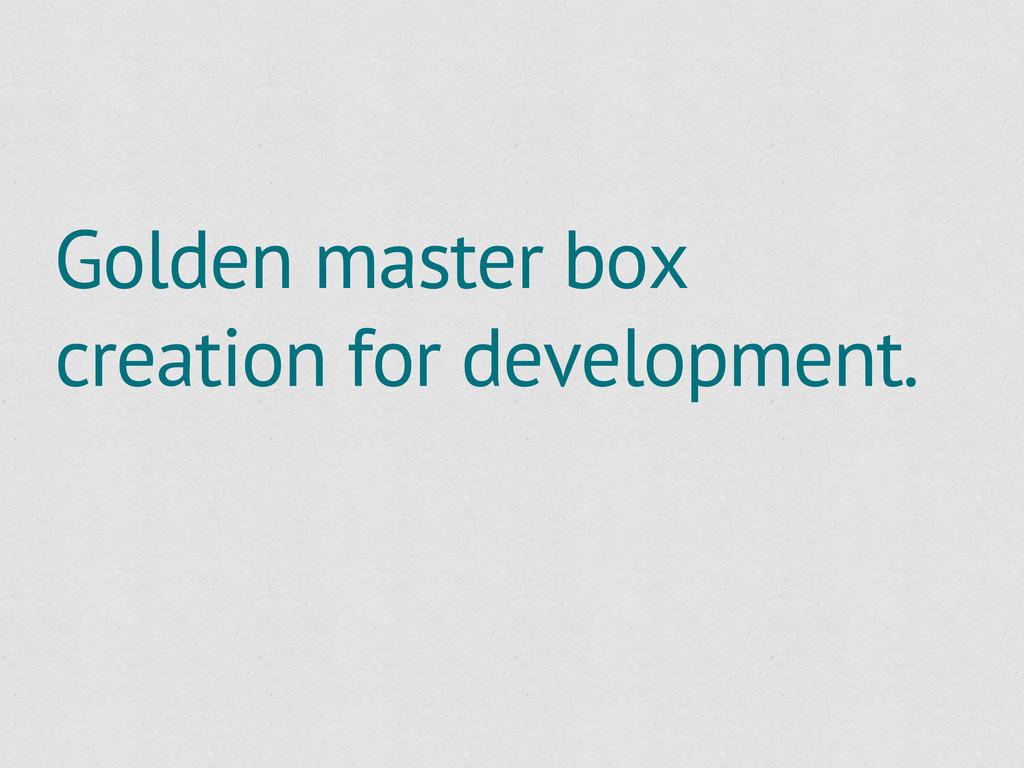 Golden master box creation for development.