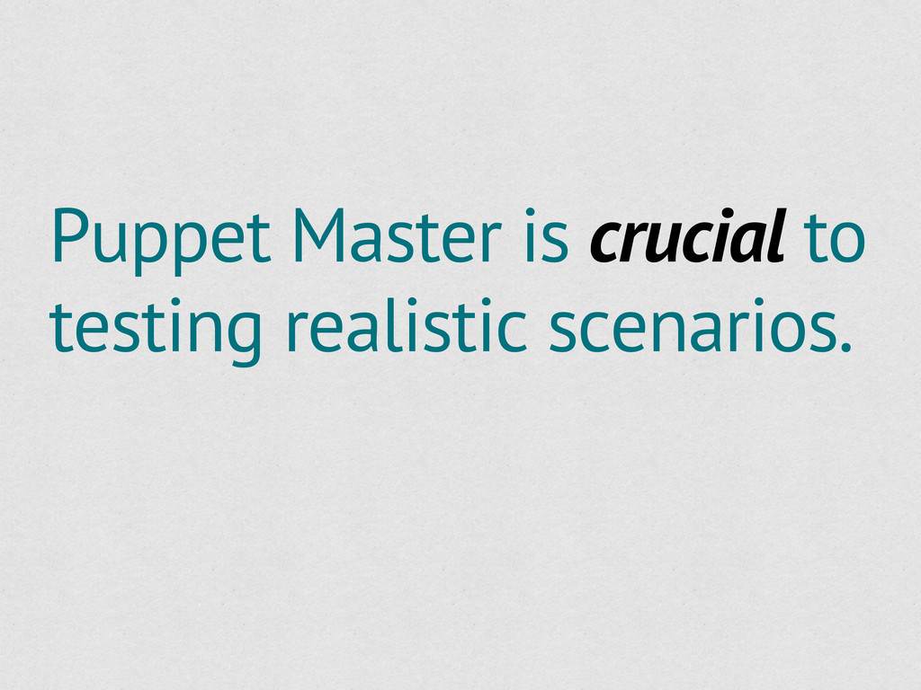 Puppet Master is crucial to testing realistic s...