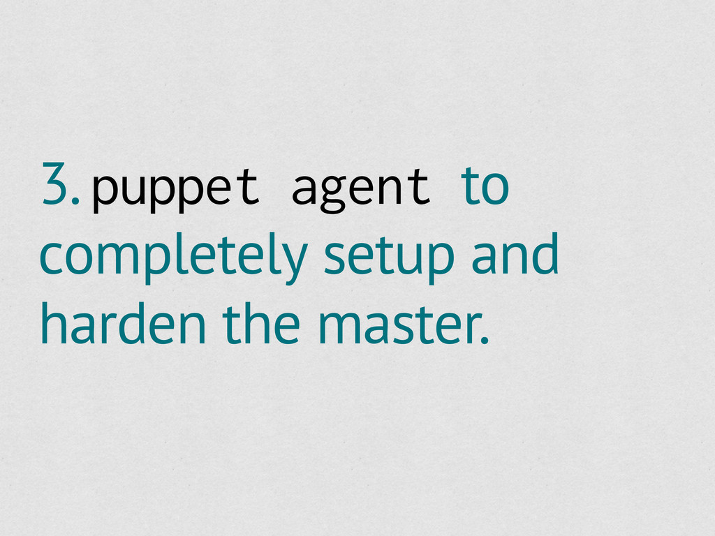 3. puppet agent to completely setup and harden ...