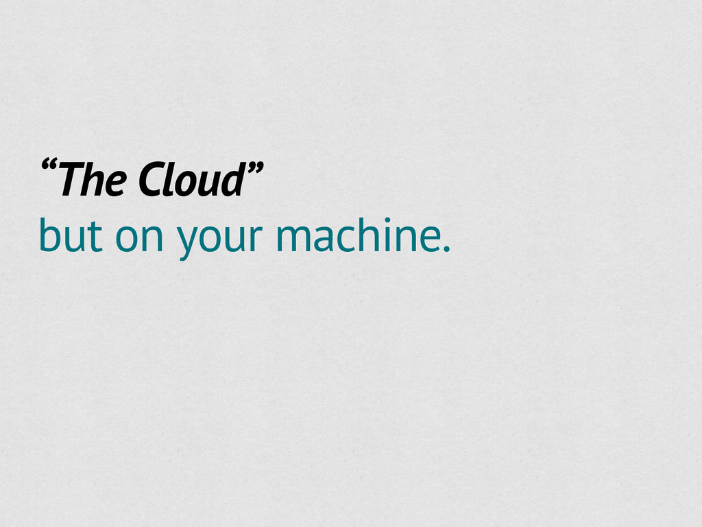 """""""The Cloud"""" but on your machine."""