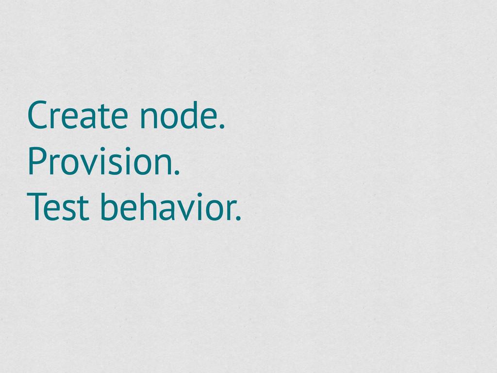 Create node. Provision. Test behavior.