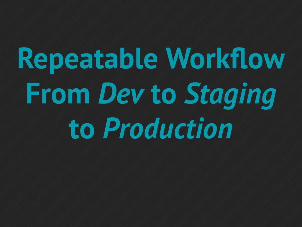 Repeatable Workflow From Dev to Staging to Produ...