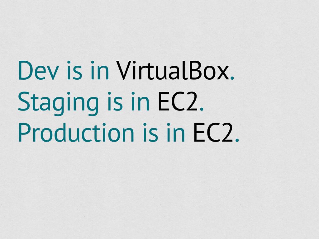 Dev is in VirtualBox. Staging is in EC2. Produc...