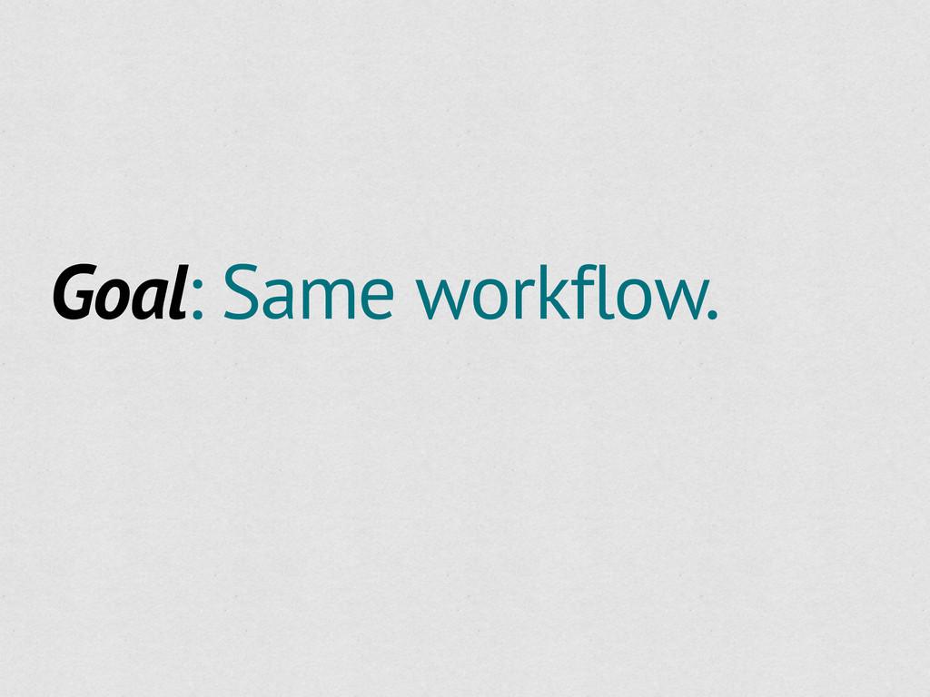 Goal: Same workflow.